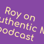 Audio: Roy on the Authentic Man podcast (ep. 89)